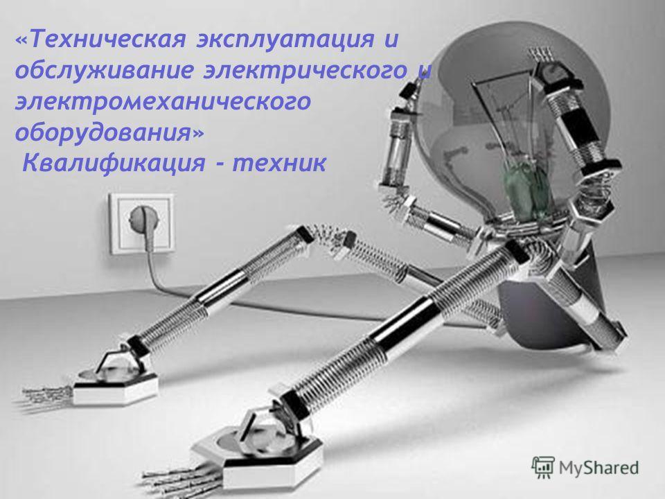 «Техническая эксплуатация и обслуживание электрического и электромеханического оборудования» Квалификация - техник