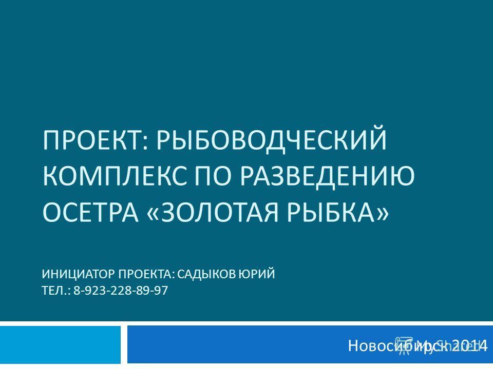 ПРОЕКТ : РЫБОВОДЧЕСКИЙ КОМПЛЕКС ПО РАЗВЕДЕНИЮ ОСЕТРА « ЗОЛОТАЯ РЫБКА » ИНИЦИАТОР ПРОЕКТА : САДЫКОВ ЮРИЙ ТЕЛ.: 8-923-228-89-97 Новосибирск 2014