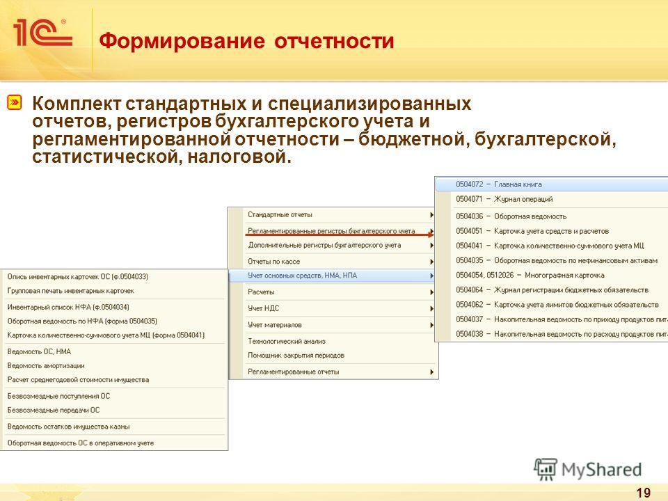 19 Формирование отчетности Комплект стандартных и специализированных отчетов, регистров бухгалтерского учета и регламентированной отчетности – бюджетной, бухгалтерской, статистической, налоговой.