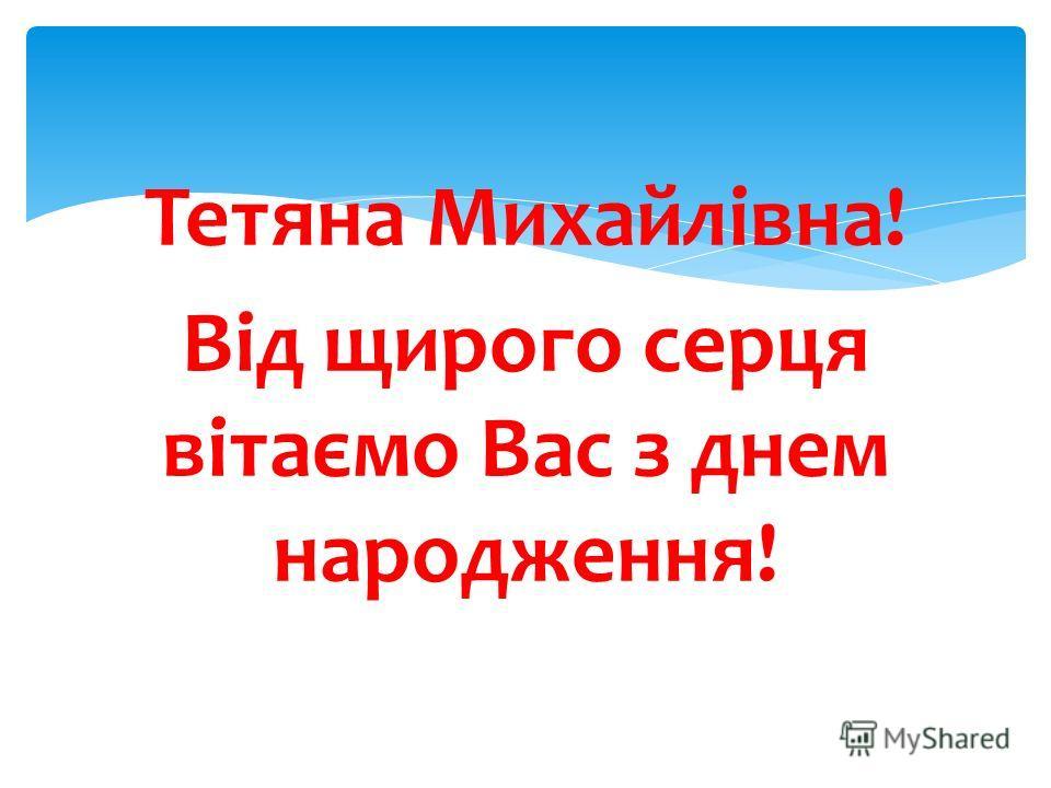 Тетяна Михайлівна! Від щирого серця вітаємо Вас з днем народження!