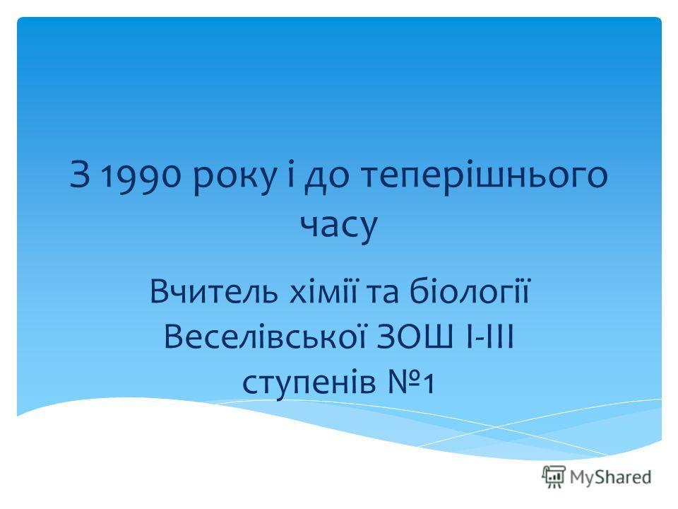 З 1990 року і до теперішнього часу Вчитель хімії та біології Веселівської ЗОШ І-ІІІ ступенів 1