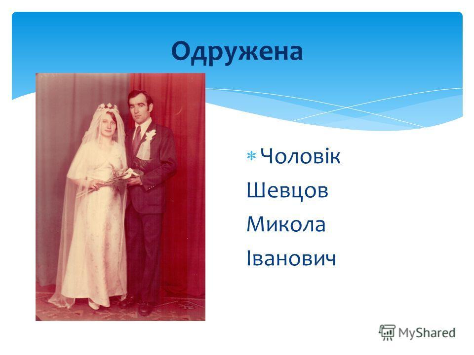 Одружена Чоловік Шевцов Микола Іванович