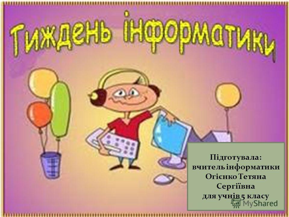 Підготувала: вчитель інформатики Огієнко Тетяна Сергіївна для учнів 5 класу