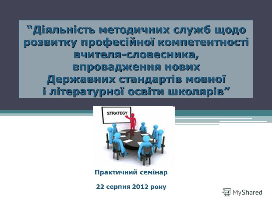 Діяльність методичних служб щодо розвитку професійної компетентності вчителя-словесника, впровадження нових Державних стандартів мовної і літературної освіти школярів Практичний семінар 22 серпня 2012 року