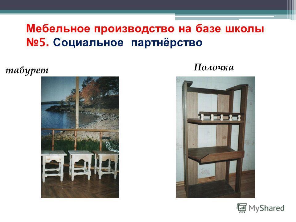 Мебельное производство на базе школы 5. Социальное партнёрство ( 1995-97 г.) табурет Полочка