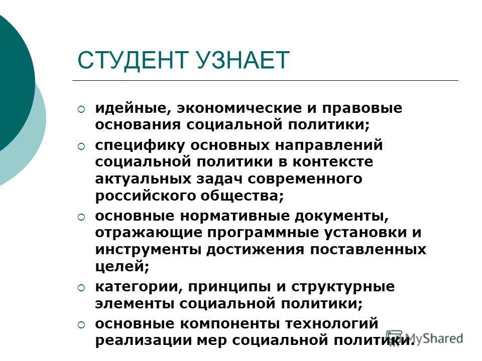 СТУДЕНТ УЗНАЕТ идейные, экономические и правовые основания социальной политики; специфику основных направлений социальной политики в контексте актуальных задач современного российского общества; основные нормативные документы, отражающие программные
