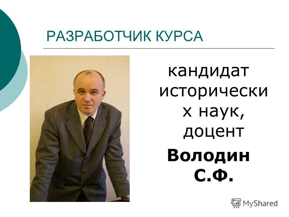 РАЗРАБОТЧИК КУРСА кандидат исторически х наук, доцент Володин С.Ф.