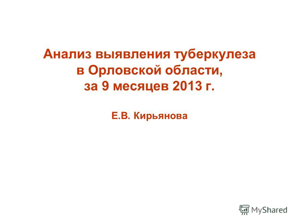 Анализ выявления туберкулеза в Орловской области, за 9 месяцев 2013 г. Е.В. Кирьянова