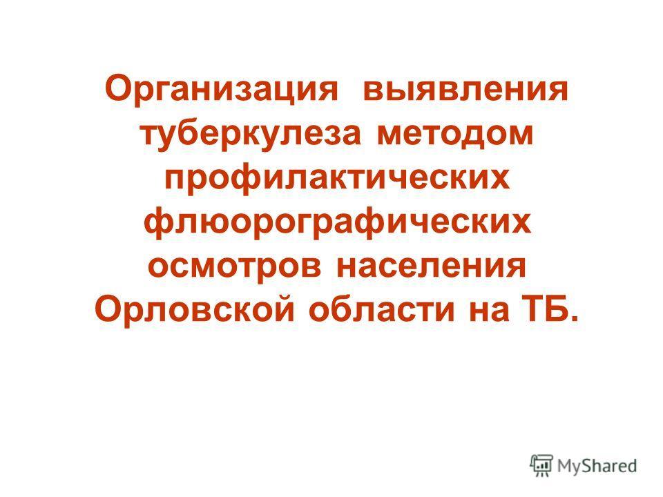 Организация выявления туберкулеза методом профилактических флюорографических осмотров населения Орловской области на ТБ.