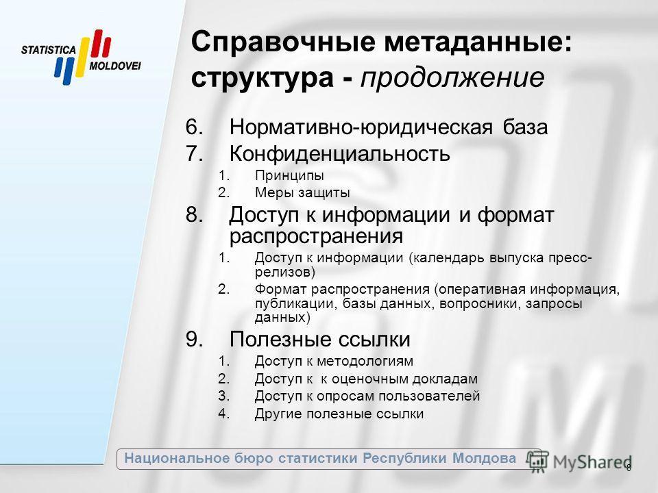 Национальное бюро статистики Республики Молдова 8 Справочные метаданные: структура - продолжение 6.Нормативно-юридическая база 7.Конфиденциальность 1.Принципы 2.Меры защиты 8.Доступ к информации и формат распространения 1.Доступ к информации (календа