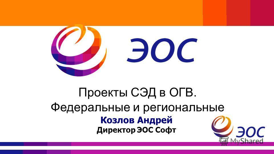 Проекты СЭД в ОГВ. Федеральные и региональные Козлов Андрей Директор ЭОС Софт