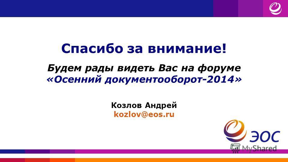 Спасибо за внимание! Будем рады видеть Вас на форуме «Осенний документооборот-2014» Козлов Андрей kozlov@eos.ru