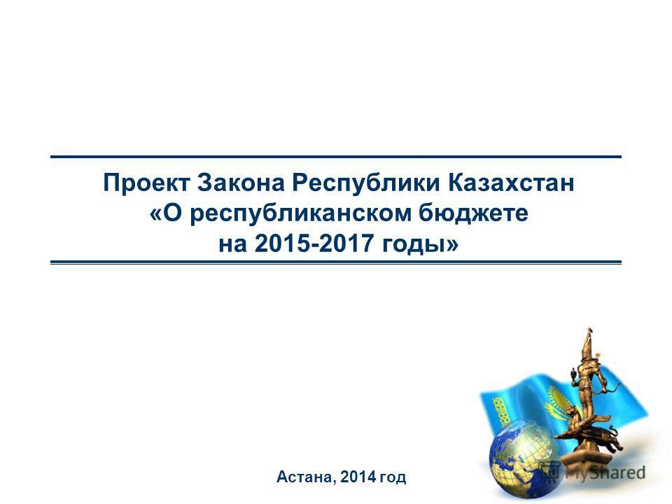 Проект Закона Республики Казахстан «О республиканском бюджете на 2015-2017 годы» Астана, 2014 год