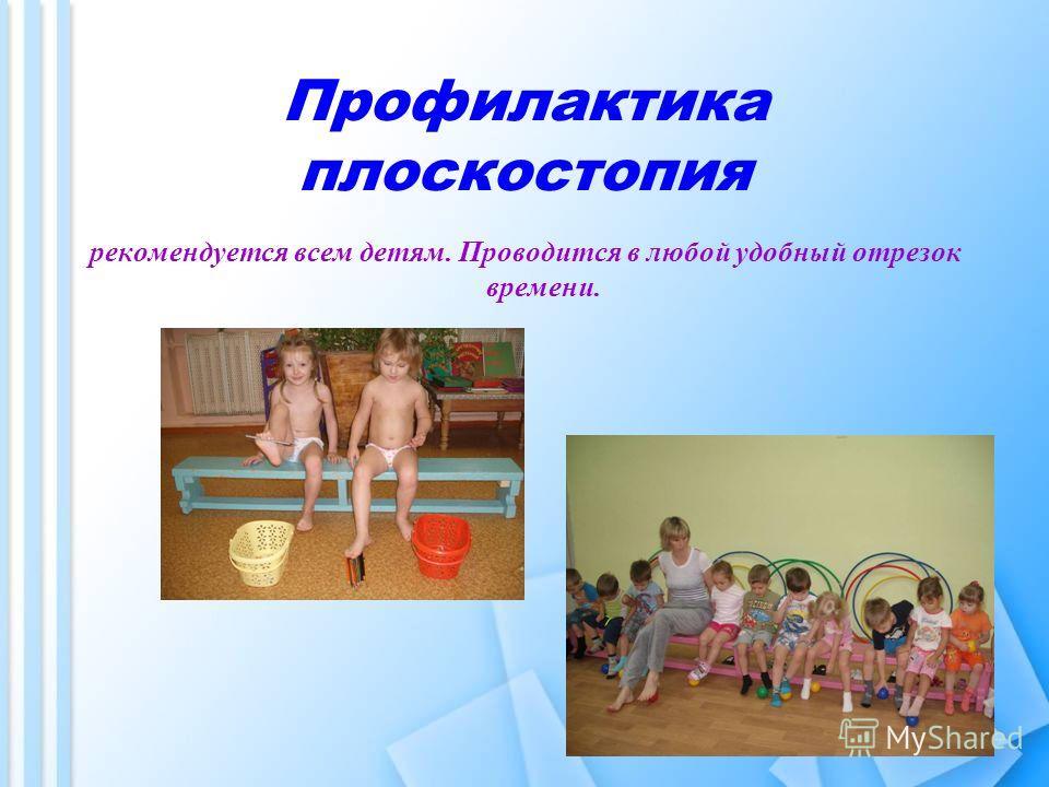 Профилактика плоскостопия рекомендуется всем детям. Проводится в любой удобный отрезок времени.