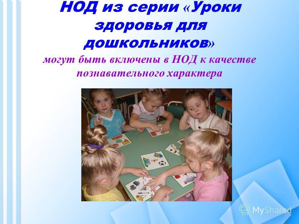 НОД из серии « Уроки здоровья для дошкольников » могут быть включены в НОД к качестве познавательного характера