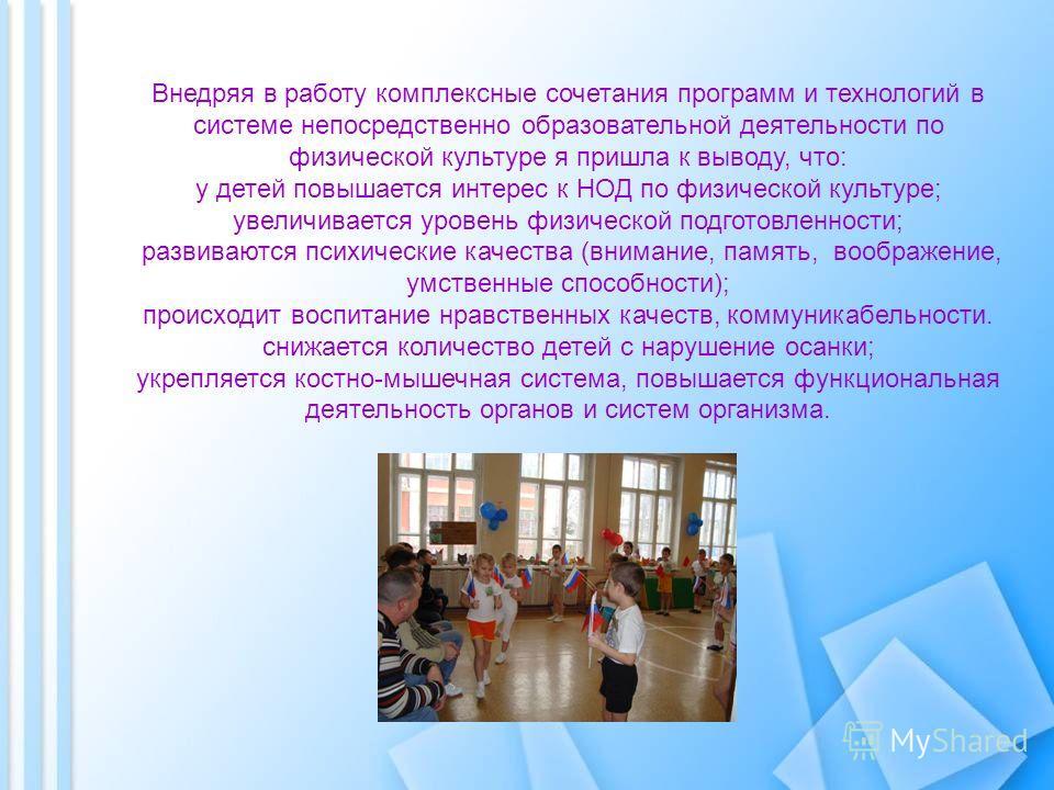Внедряя в работу комплексные сочетания программ и технологий в системе непосредственно образовательной деятельности по физической культуре я пришла к выводу, что: у детей повышается интерес к НОД по физической культуре; увеличивается уровень физическ