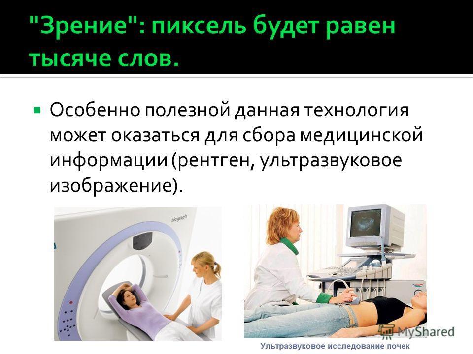Особенно полезной данная технология может оказаться для сбора медицинской информации (рентген, ультразвуковое изображение).
