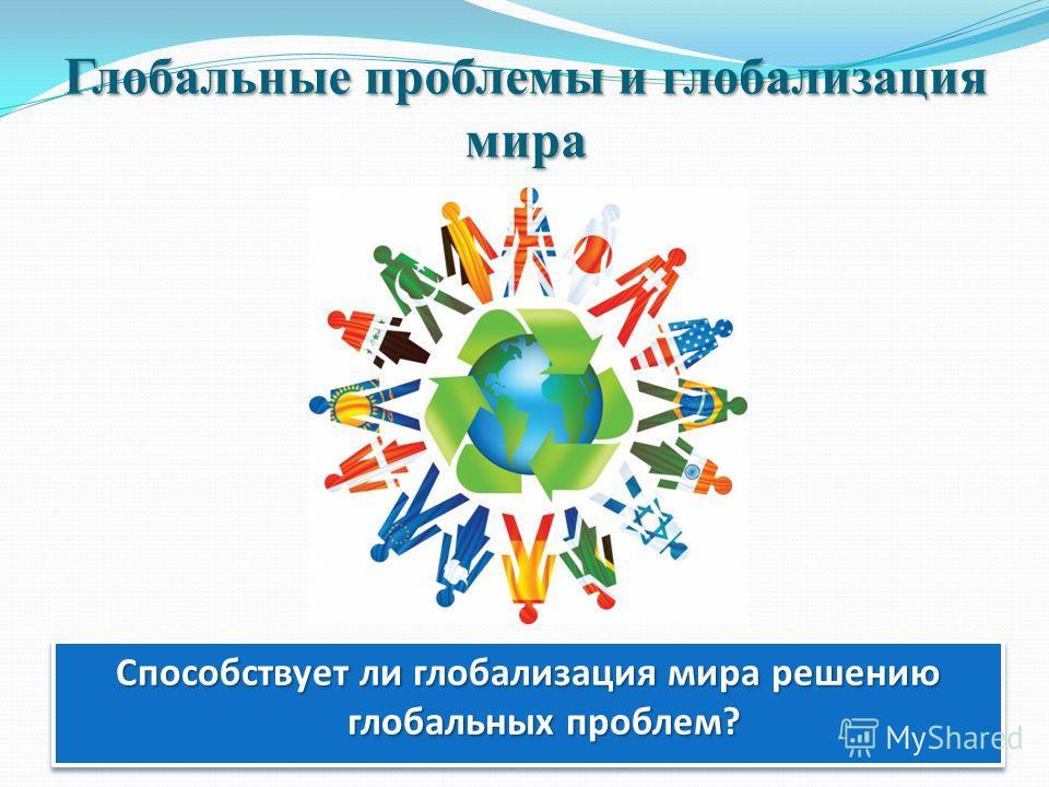 Глобальные проблемы и глобализация мира Способствует ли глобализация мира решению глобальных проблем?