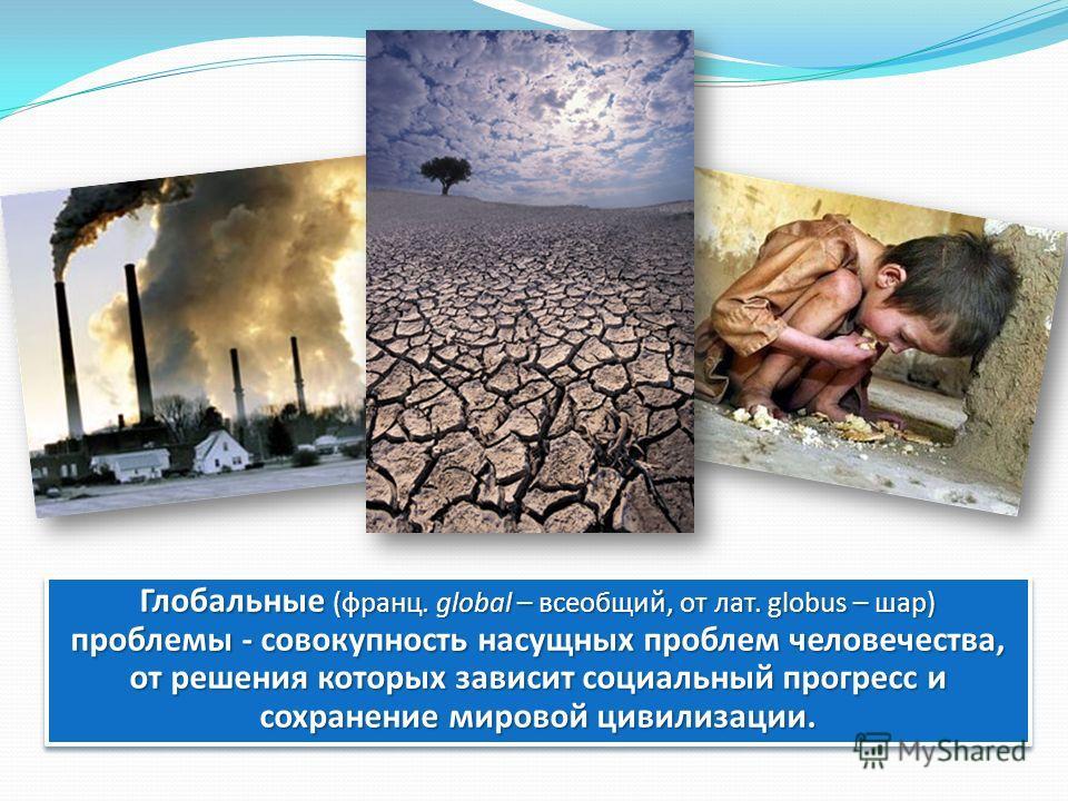 Глобальные (франц. global – всеобщий, от лат. globus – шар) проблемы - совокупность насущных проблем человечества, от решения которых зависит социальный прогресс и сохранение мировой цивилизации.