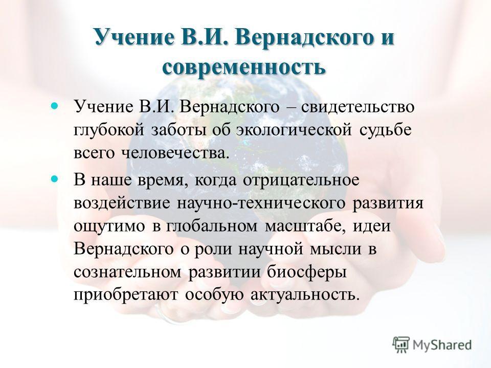 Учение В.И. Вернадского и современность Учение В.И. Вернадского – свидетельство глубокой заботы об экологической судьбе всего человечества. В наше время, когда отрицательное воздействие научно-технического развития ощутимо в глобальном масштабе, идеи