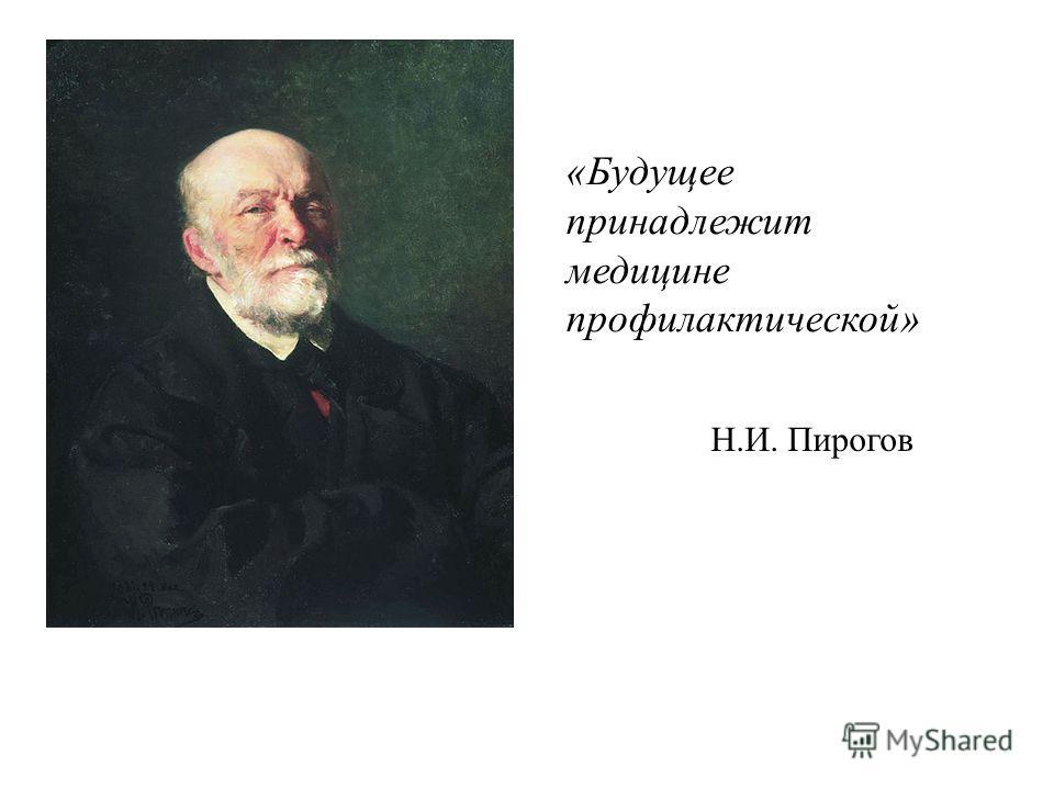 «Будущее принадлежит медицине профилактической» Н.И. Пирогов