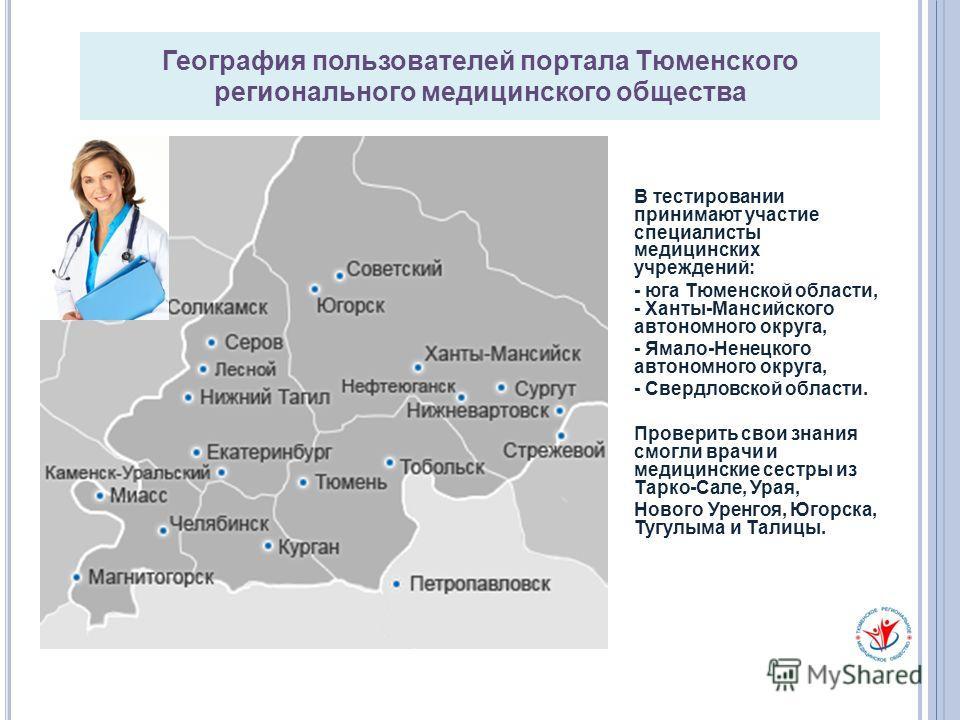 География пользователей портала Тюменского регионального медицинского общества В тестировании принимают участие специалисты медицинских учреждений: - юга Тюменской области, - Ханты-Мансийского автономного округа, - Ямало-Ненецкого автономного округа,