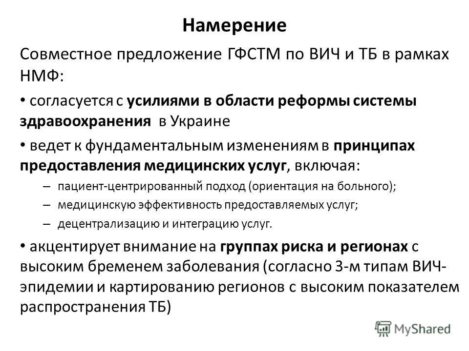 Намерение Совместное предложение ГФСТМ по ВИЧ и ТБ в рамках НМФ: согласуется с усилиями в области реформы системы здравоохранения в Украине ведет к фундаментальным изменениям в принципах предоставления медицинских услуг, включая: – пациент-центрирова