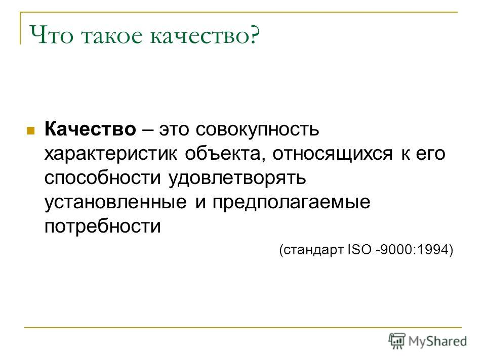 Что такое качество? Качество – это совокупность характеристик объекта, относящихся к его способности удовлетворять установленные и предполагаемые потребности (стандарт ISO -9000:1994)