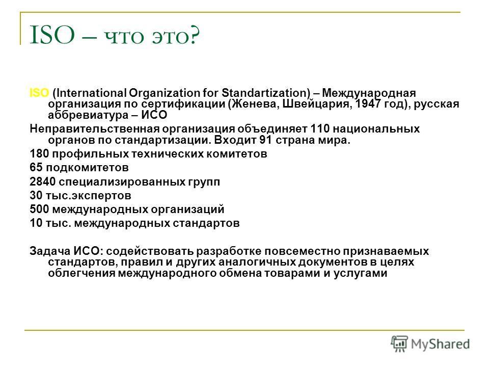 ISO – что это? ISO (International Organization for Standartization) – Международная организация по сертификации (Женева, Швейцария, 1947 год), русская аббревиатура – ИСО Неправительственная организация объединяет 110 национальных органов по стандарти
