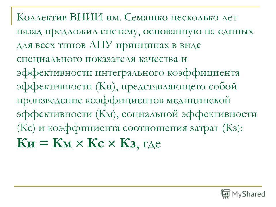 Коллектив ВНИИ им. Семашко несколько лет назад предложил систему, основанную на единых для всех типов ЛПУ принципах в виде специального показателя качества и эффективности интегрального коэффициента эффективности (Ки), представляющего собой произведе