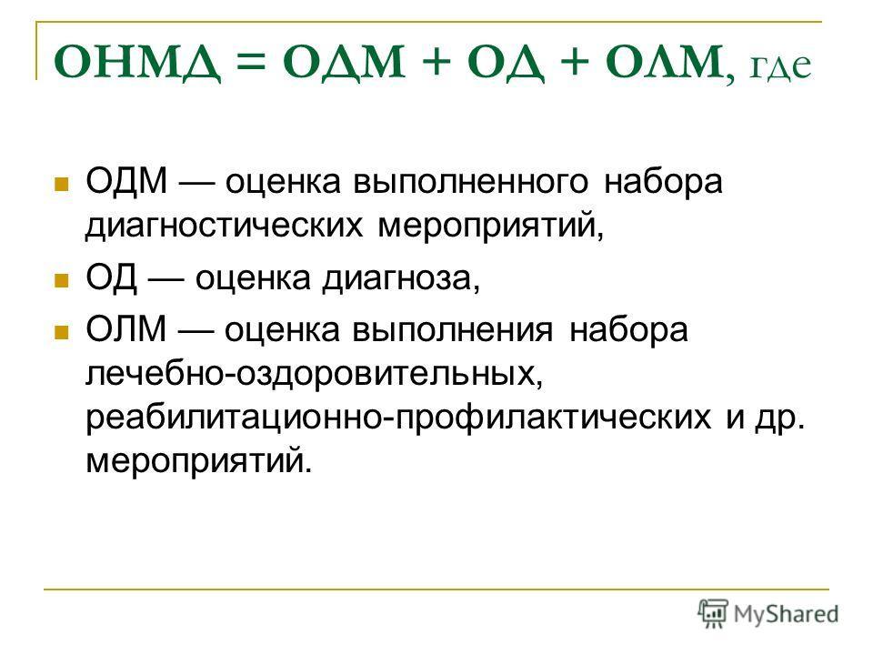 ОНМД = ОДМ + ОД + ОЛМ, где ОДМ оценка выполненного набора диагностических мероприятий, ОД оценка диагноза, ОЛМ оценка выполнения набора лечебно-оздоровительных, реабилитационно-профилактических и др. мероприятий.