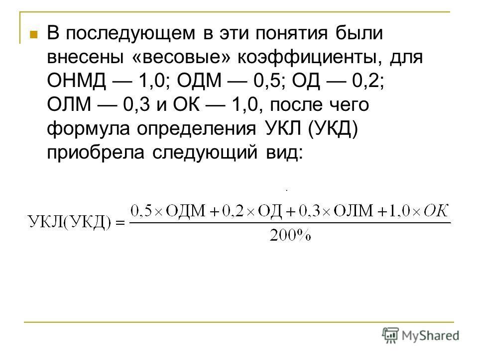 В последующем в эти понятия были внесены «весовые» коэффициенты, для ОНМД 1,0; ОДМ 0,5; ОД 0,2; ОЛМ 0,3 и ОК 1,0, после чего формула определения УКЛ (УКД) приобрела следующий вид:.