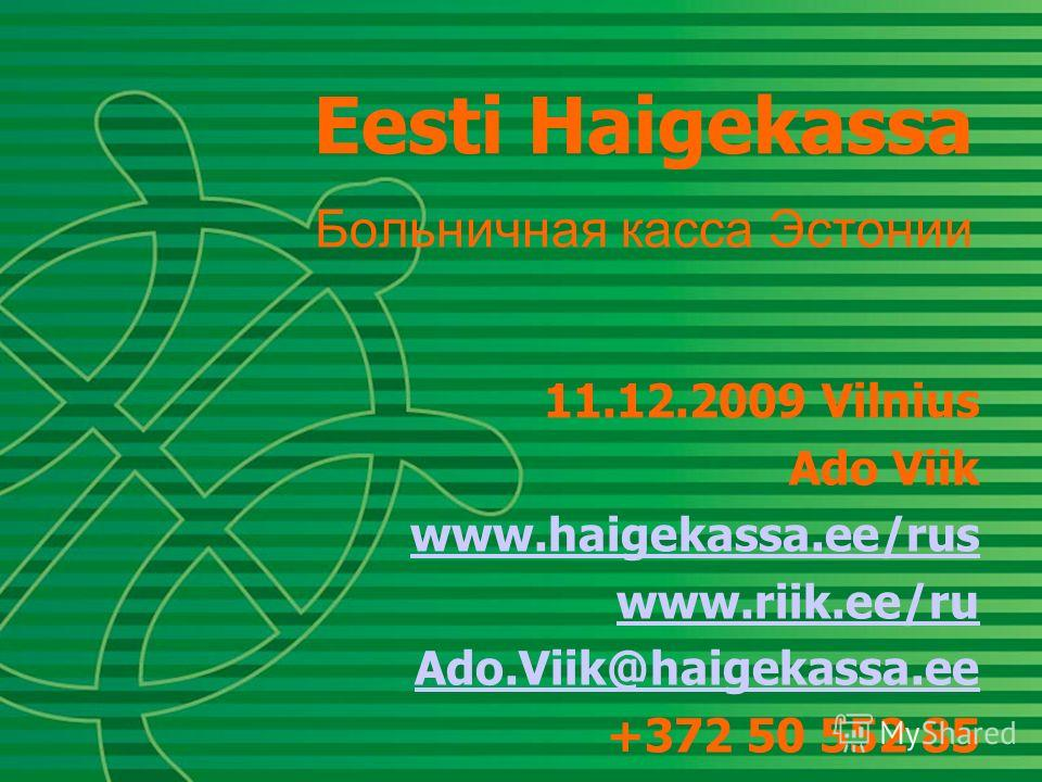 Eesti Haigekassa Больничная касса Эстонии 11.12.2009 Vilnius Ado Viik www.haigekassa.ee/rus www.riik.ee/ru Ado.Viik@haigekassa.ee +372 50 552 85