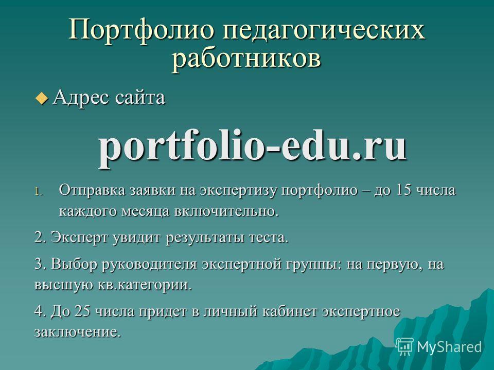 Портфолио педагогических работников Адрес сайта Адрес сайтаportfolio-edu.ru 1. Отправка заявки на экспертизу портфолио – до 15 числа каждого месяца включительно. 2. Эксперт увидит результаты теста. 3. Выбор руководителя экспертной группы: на первую,