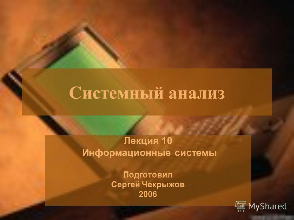 Системный анализ Лекция 10 Информационные системы Подготовил Сергей Чекрыжов 2006