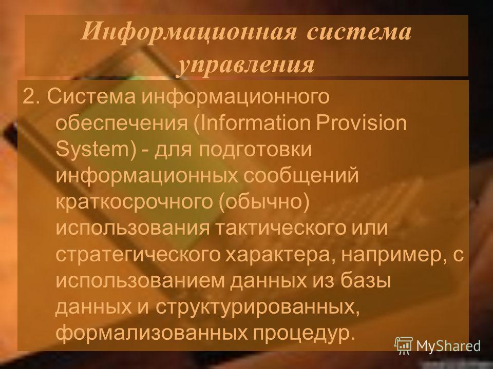 Информационная система управления 2. Система информационного обеспечения (Information Provision System) - для подготовки информационных сообщений краткосрочного (обычно) использования тактического или стратегического характера, например, с использова