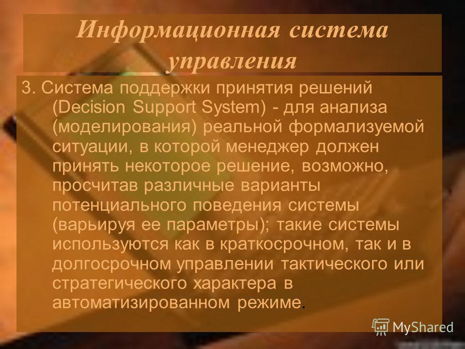 Информационная система управления 3. Система поддержки принятия решений (Decision Support System) - для анализа (моделирования) реальной формализуемой ситуации, в которой менеджер должен принять некоторое решение, возможно, просчитав различные вариан