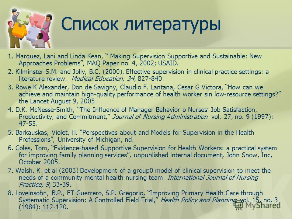 Список литературы 1. Marquez, Lani and Linda Kean, Making Supervision Supportive and Sustainable: New Approaches Problems, MAQ Paper no. 4, 2002; USAID. 2. Kilminster S.M. and Jolly, B.C. (2000). Effective supervision in clinical practice settings: a