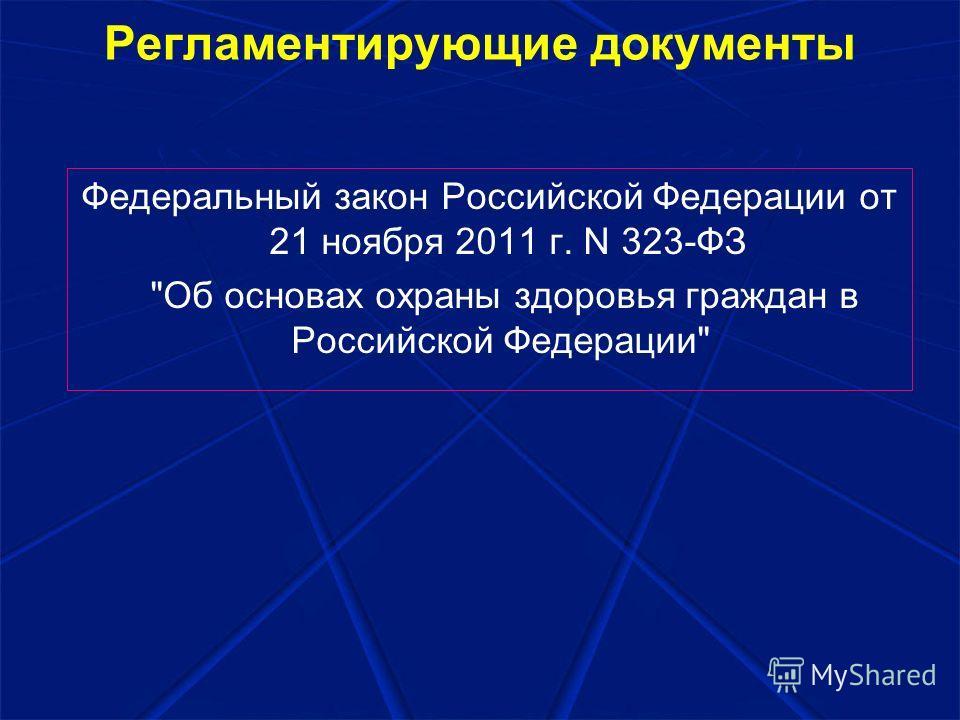Регламентирующие документы Федеральный закон Российской Федерации от 21 ноября 2011 г. N 323-ФЗ Об основах охраны здоровья граждан в Российской Федерации