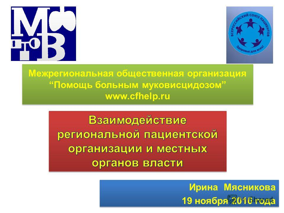 Ирина Мясникова 19 ноября 2010 года Ирина Мясникова 19 ноября 2010 года Межрегиональная общественная организация Помощь больным муковисцидозом www.cfhelp.ru