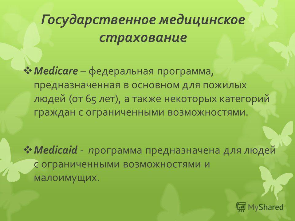 Государственное медицинское страхование Medicare – федеральная программа, предназначенная в основном для пожилых людей (от 65 лет), а также некоторых категорий граждан с ограниченными возможностями. Medicaid - программа предназначена для людей с огра