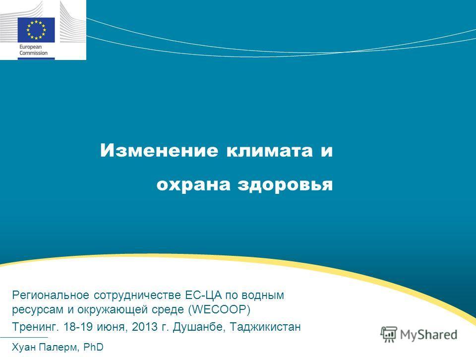 Изменение климата и охрана здоровья Хуан Палерм, PhD Региональное сотрудничестве ЕС-ЦА по водным ресурсам и окружающей среде (WECOOP) Тренинг. 18-19 июня, 2013 г. Душанбе, Таджикистан