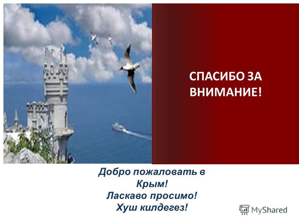 СПАСИБО ЗА ВНИМАНИЕ! Добро пожаловать в Крым! Ласкаво просимо! Хуш килдегез!
