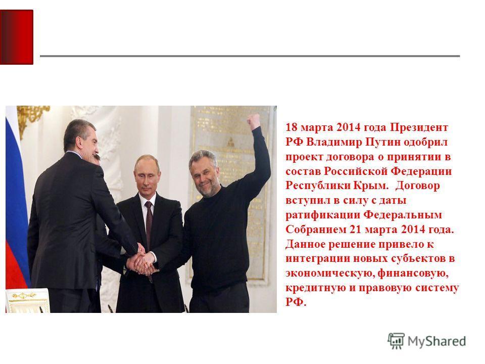 18 марта 2014 года Президент РФ Владимир Путин одобрил проект договора о принятии в состав Российской Федерации Республики Крым. Договор вступил в силу с даты ратификации Федеральным Собранием 21 марта 2014 года. Данное решение привело к интеграции н