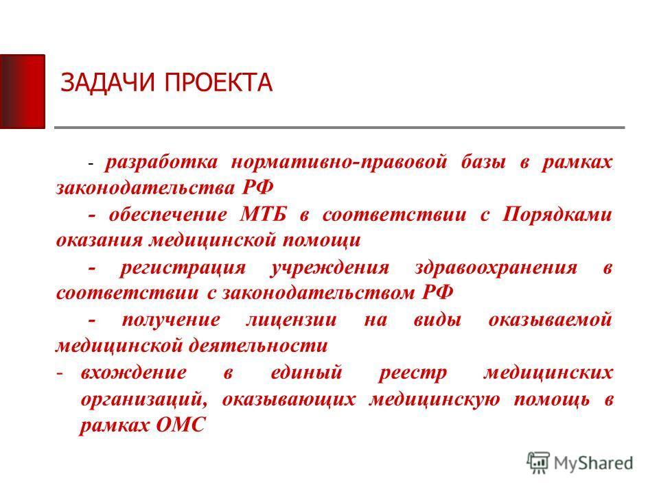 ЗАДАЧИ ПРОЕКТА - разработка нормативно-правовой базы в рамках законодательства РФ - обеспечение МТБ в соответствии с Порядками оказания медицинской помощи - регистрация учреждения здравоохранения в соответствии с законодательством РФ - получение лице