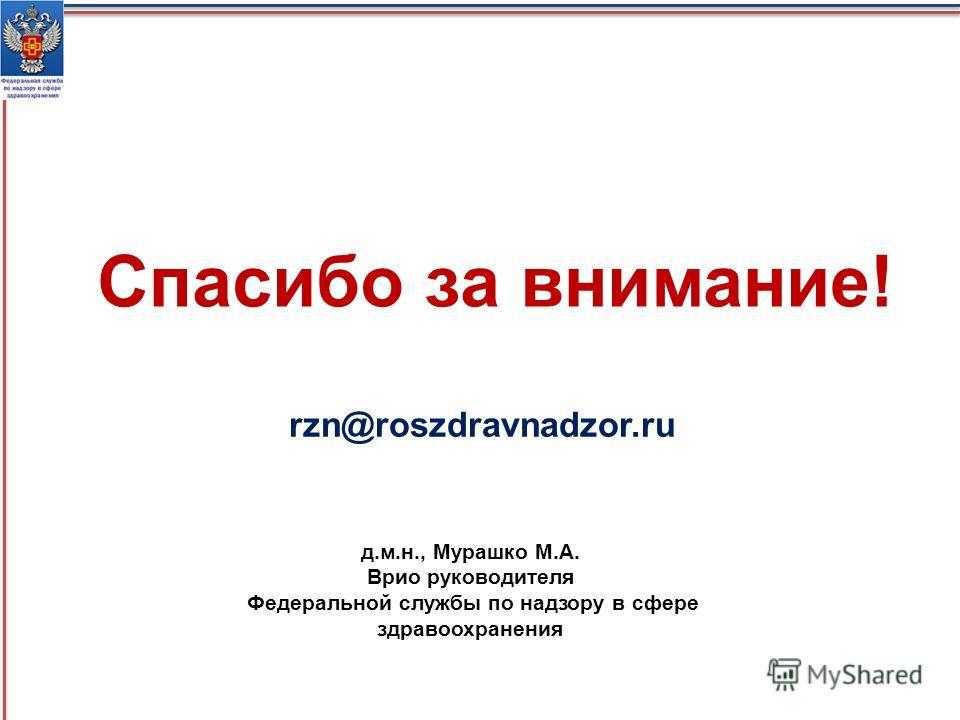 Спасибо за внимание! rzn@roszdravnadzor.ru д.м.н., Мурашко М.А. Врио руководителя Федеральной службы по надзору в сфере здравоохранения