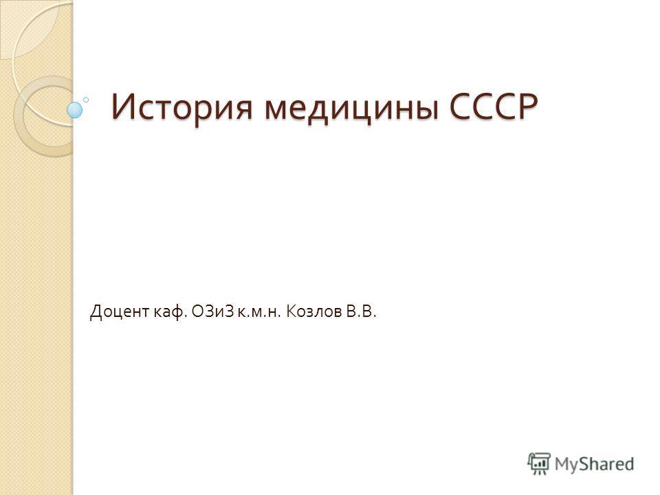 История медицины СССР Доцент каф. ОЗиЗ к. м. н. Козлов В. В.