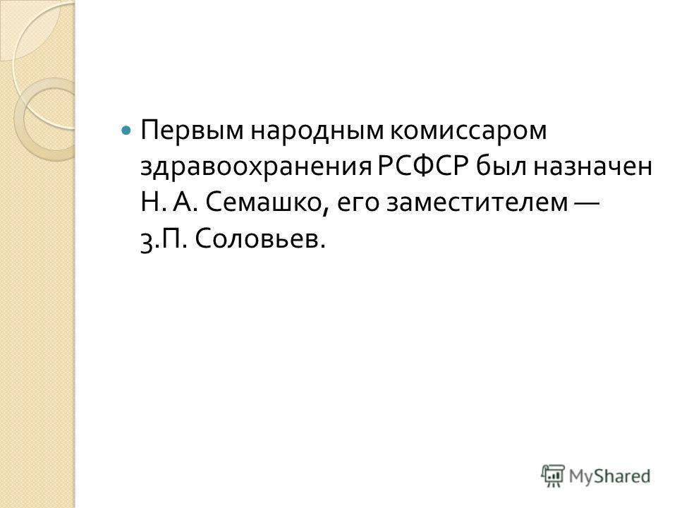 Первым народным комиссаром здравоохранения РСФСР был назначен Н. А. Семашко, его заместителем 3. П. Соловьев.