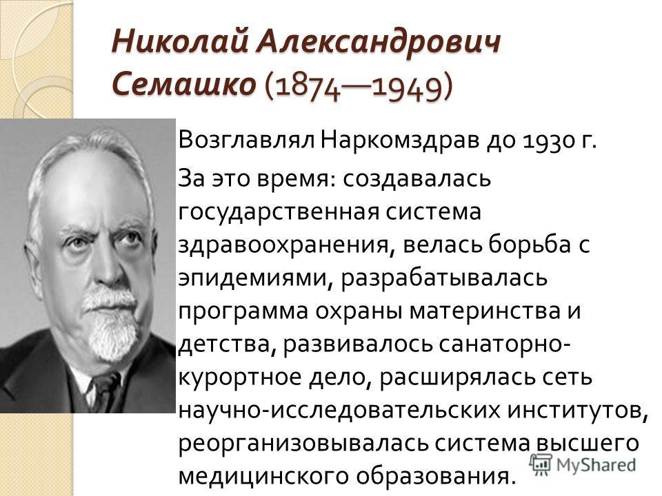 Николай Александрович Семашко (18741949) Возглавлял Наркомздрав до 1930 г. За это время : создавалась государственная система здравоохранения, велась борьба с эпидемиями, разрабатывалась программа охраны материнства и детства, развивалось санаторно -
