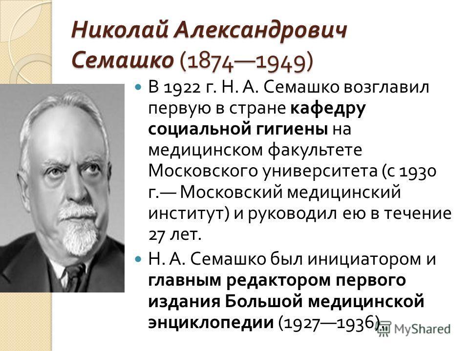 Николай Александрович Семашко (18741949) В 1922 г. Н. А. Семашко возглавил первую в стране кафедру социальной гигиены на медицинском факультете Московского университета ( с 1930 г. Московский медицинский институт ) и руководил ею в течение 27 лет. Н.